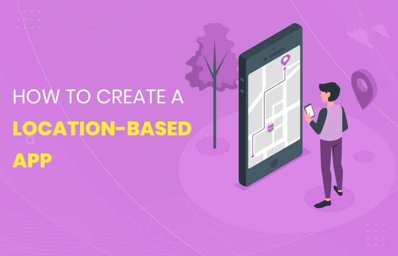 How to Create a Location-based App: Why You Should Build One